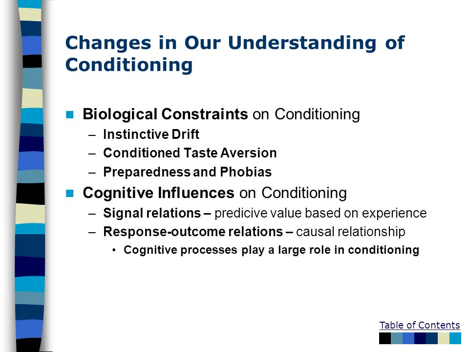 Table of Contents Changes in Our Understanding of Conditioning Biological Constraints on Conditioning –Instinctive Drift –Conditioned Taste Aversion –
