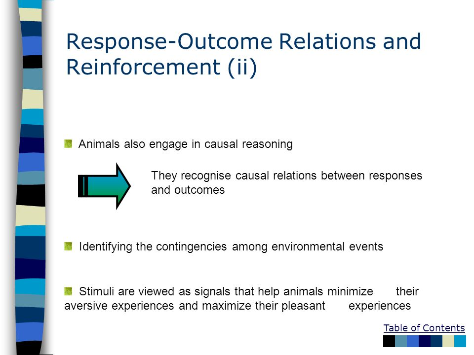 Table of Contents Response-Outcome Relations and Reinforcement (ii) Animals also engage in causal reasoning They recognise causal relations between re