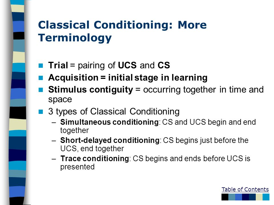 Classical Conditioning: More Terminology Trial = pairing of UCS and CS Acquisition = initial stage in learning Stimulus contiguity = occurring togethe