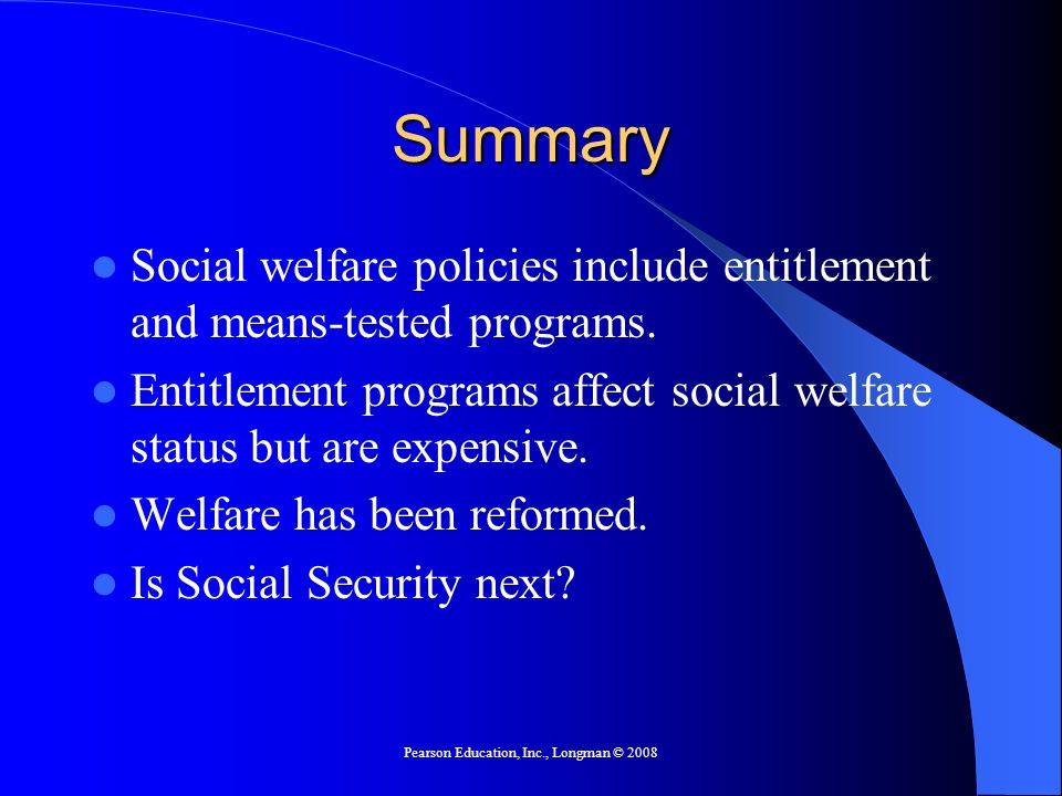 Pearson Education, Inc., Longman © 2008 Summary Social welfare policies include entitlement and means-tested programs. Entitlement programs affect soc