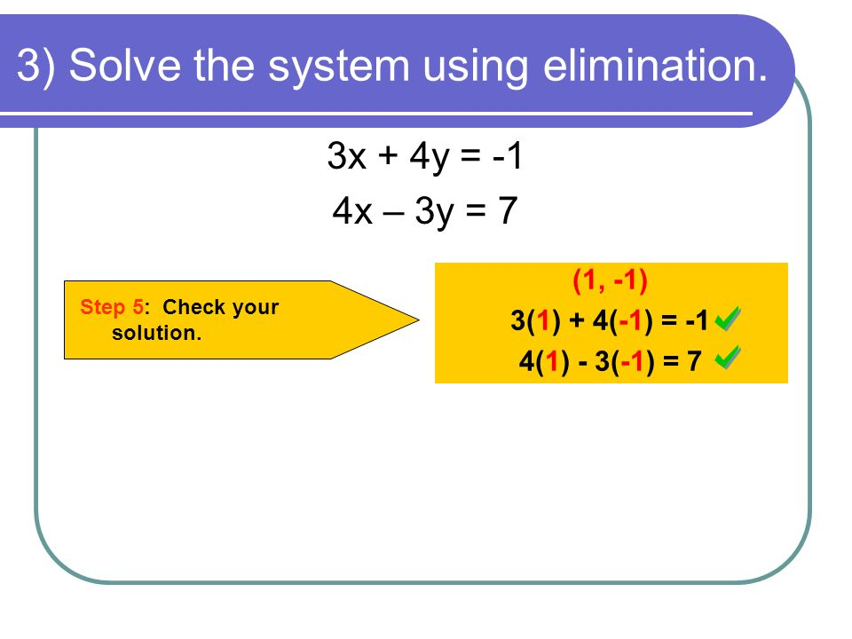 3) Solve the system using elimination. Step 5: Check your solution. (1, -1) 3(1) + 4(-1) = -1 4(1) - 3(-1) = 7 3x + 4y = -1 4x – 3y = 7