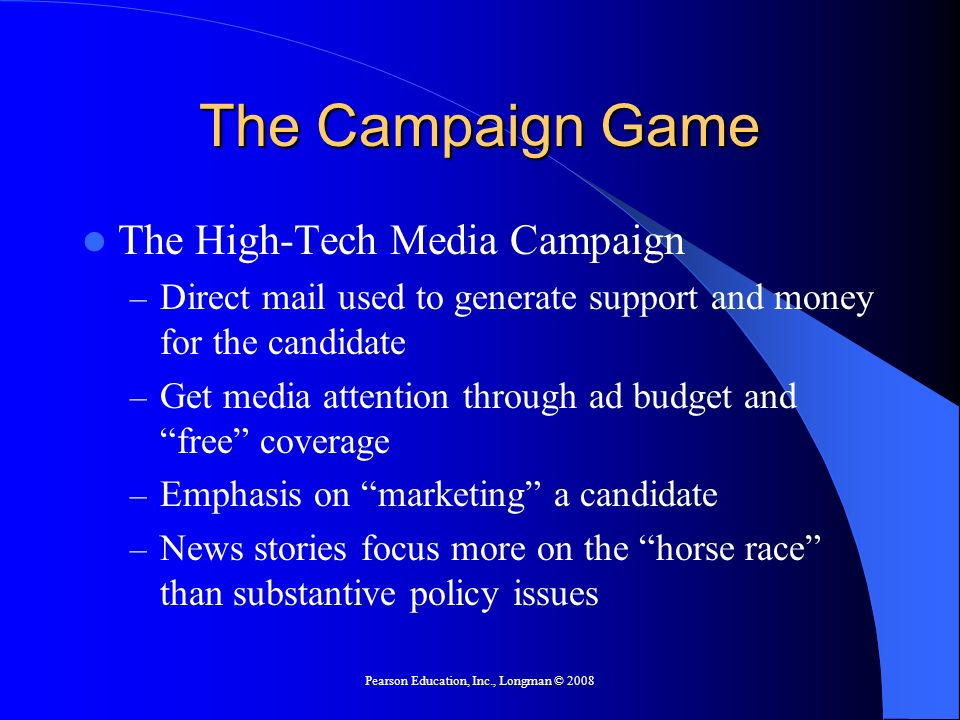 Pearson Education, Inc., Longman © 2008 The Campaign Game The High-Tech Media Campaign – Direct mail used to generate support and money for the candidate – Get media attention through ad budget and free coverage – Emphasis on marketing a candidate – News stories focus more on the horse race than substantive policy issues