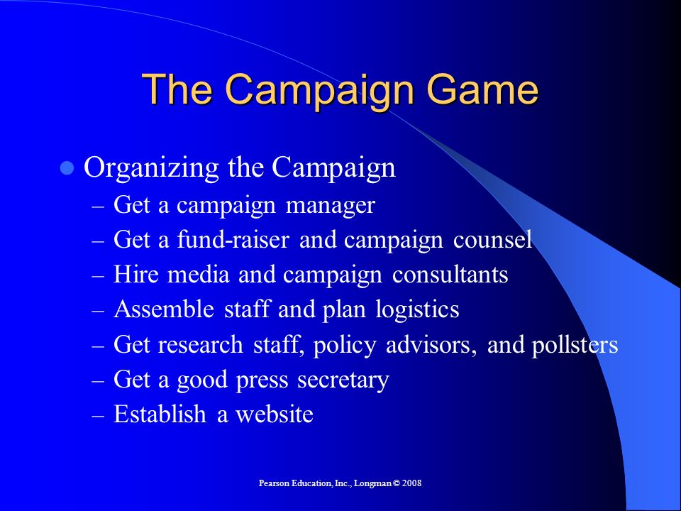 Pearson Education, Inc., Longman © 2008 The Campaign Game Organizing the Campaign – Get a campaign manager – Get a fund-raiser and campaign counsel – Hire media and campaign consultants – Assemble staff and plan logistics – Get research staff, policy advisors, and pollsters – Get a good press secretary – Establish a website