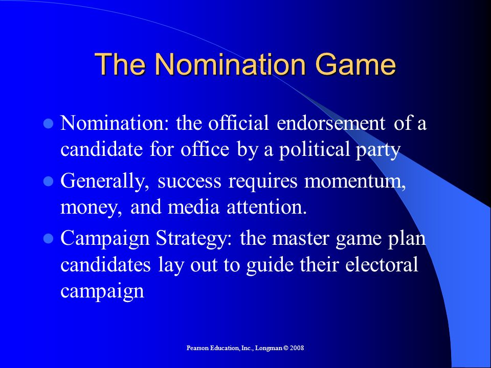 Pearson Education, Inc., Longman © 2008 The Nomination Game Nomination: the official endorsement of a candidate for office by a political party Generally, success requires momentum, money, and media attention.