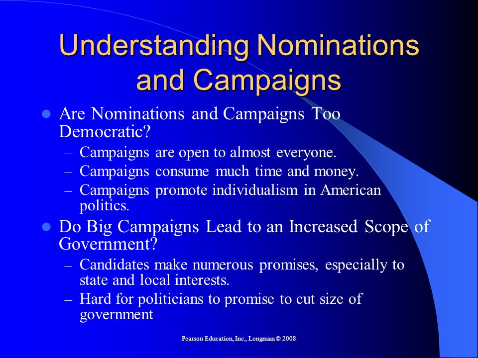 Pearson Education, Inc., Longman © 2008 Understanding Nominations and Campaigns Are Nominations and Campaigns Too Democratic.