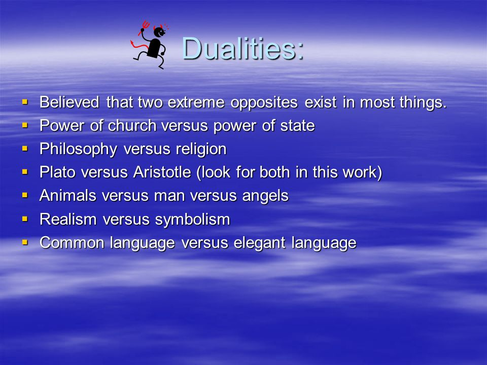 Dualities: Believed that two extreme opposites exist in most things. Believed that two extreme opposites exist in most things. Power of church versus
