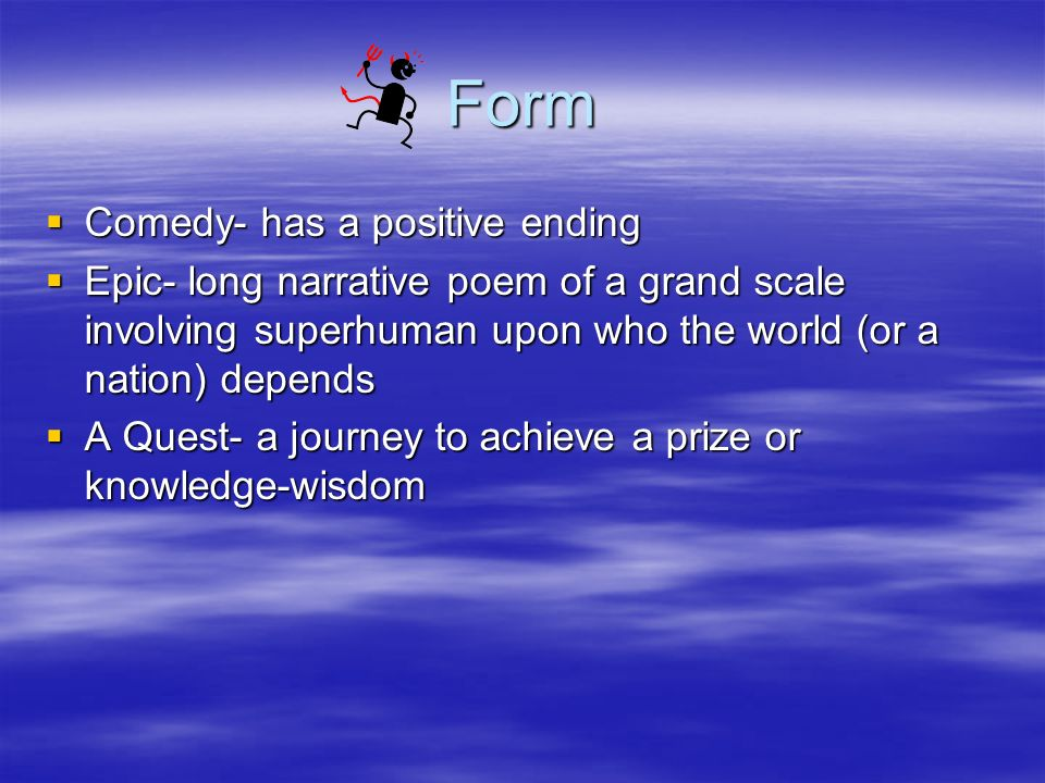 Form Comedy- has a positive ending Comedy- has a positive ending Epic- long narrative poem of a grand scale involving superhuman upon who the world (o