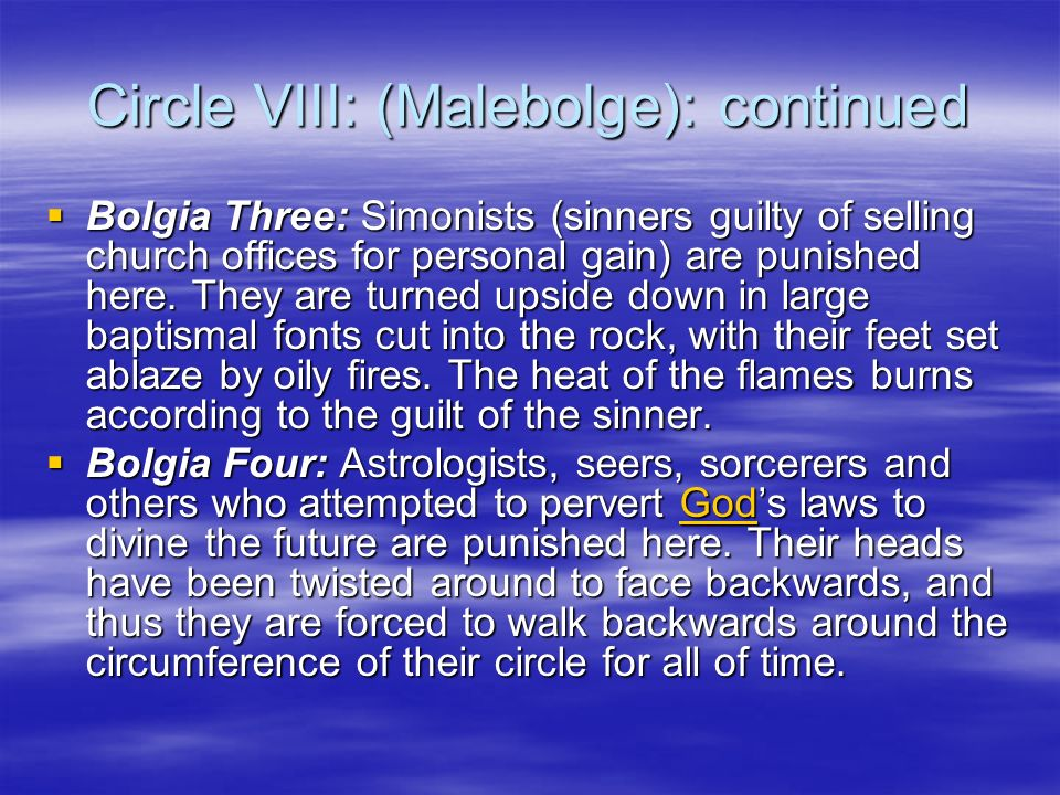Circle VIII: (Malebolge): continued Bolgia Three: Simonists (sinners guilty of selling church offices for personal gain) are punished here. They are t