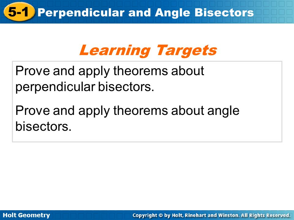 Holt Geometry 5-1 Perpendicular and Angle Bisectors Example 4: Writing Equations of Bisectors in the Coordinate Plane Write an equation in slope intercept form for the perpendicular bisector of the segment with endpoints C(6, –5) and D(10, 1).