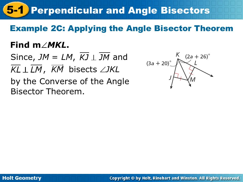 Holt Geometry 5-1 Perpendicular and Angle Bisectors Example 2C: Applying the Angle Bisector Theorem Find mMKL., bisects JKL Since, JM = LM, and by the