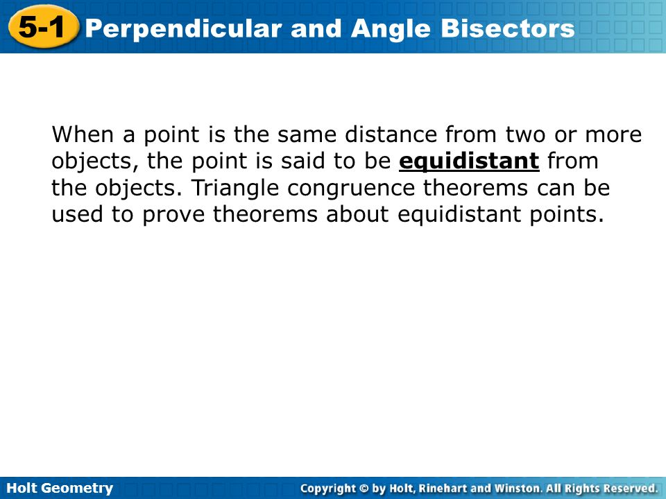 Holt Geometry 5-1 Perpendicular and Angle Bisectors When a point is the same distance from two or more objects, the point is said to be equidistant fr