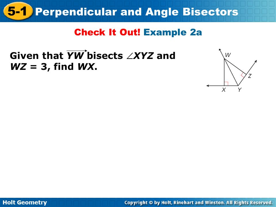 Holt Geometry 5-1 Perpendicular and Angle Bisectors Check It Out! Example 2a Given that YW bisects XYZ and WZ = 3, find WX.