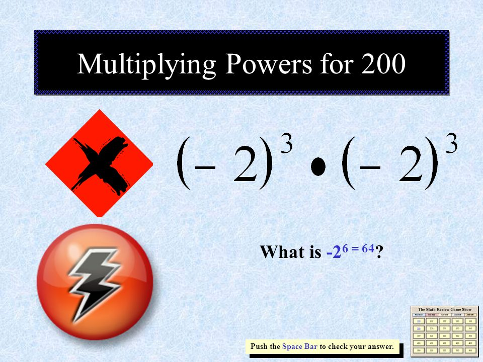 Multiplying Powers for 200 Push the Space Bar to check your answer. What is -2 6 = 64