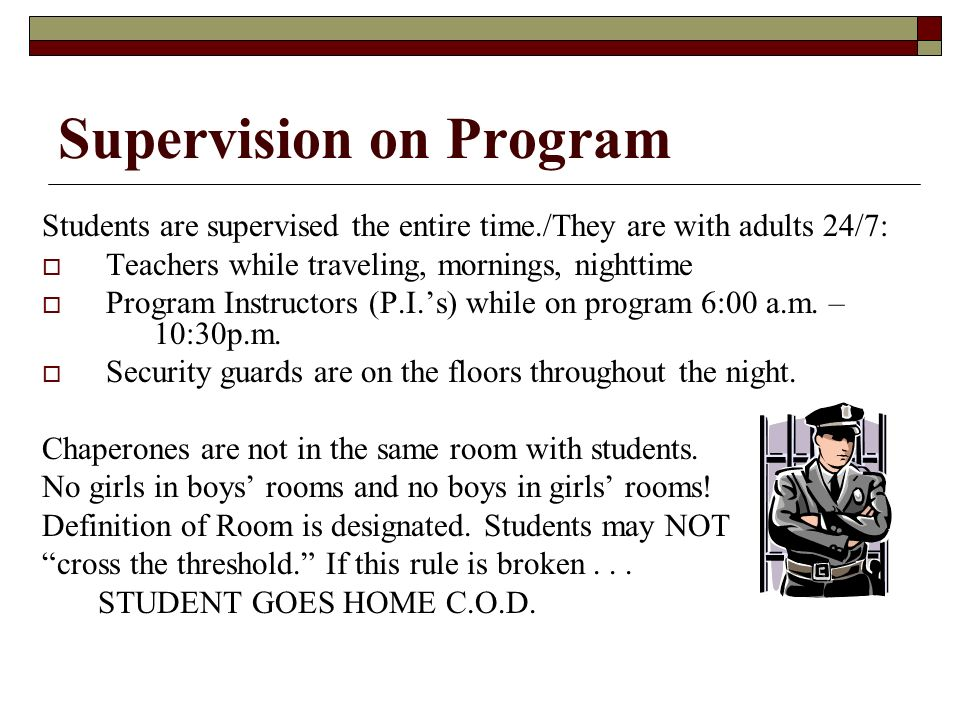 Supervision on Program Students are supervised the entire time./They are with adults 24/7: Teachers while traveling, mornings, nighttime Program Instructors (P.I.s) while on program 6:00 a.m.