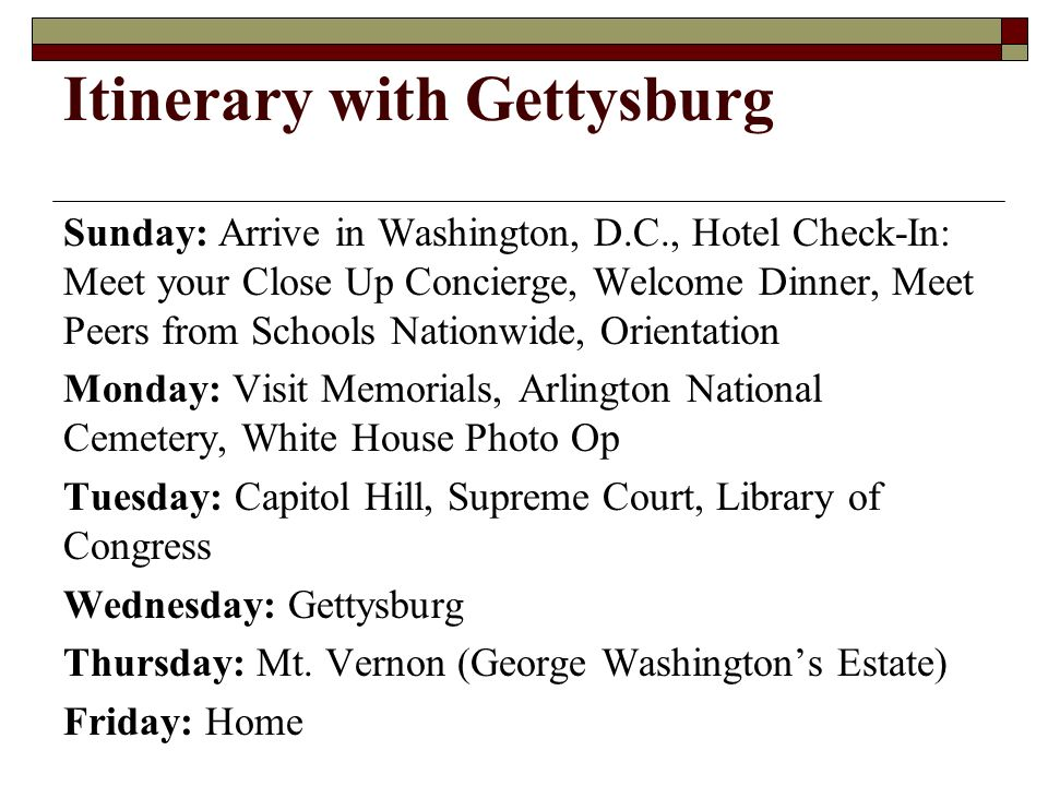 Itinerary with Gettysburg Sunday: Arrive in Washington, D.C., Hotel Check-In: Meet your Close Up Concierge, Welcome Dinner, Meet Peers from Schools Nationwide, Orientation Monday: Visit Memorials, Arlington National Cemetery, White House Photo Op Tuesday: Capitol Hill, Supreme Court, Library of Congress Wednesday: Gettysburg Thursday: Mt.
