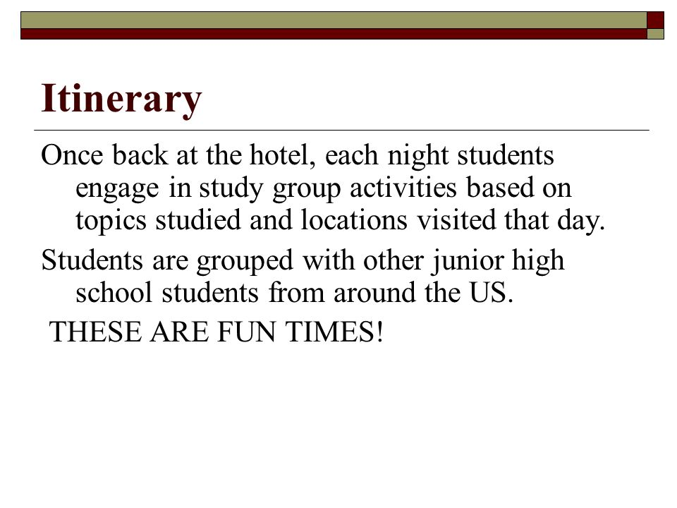 Itinerary Once back at the hotel, each night students engage in study group activities based on topics studied and locations visited that day.