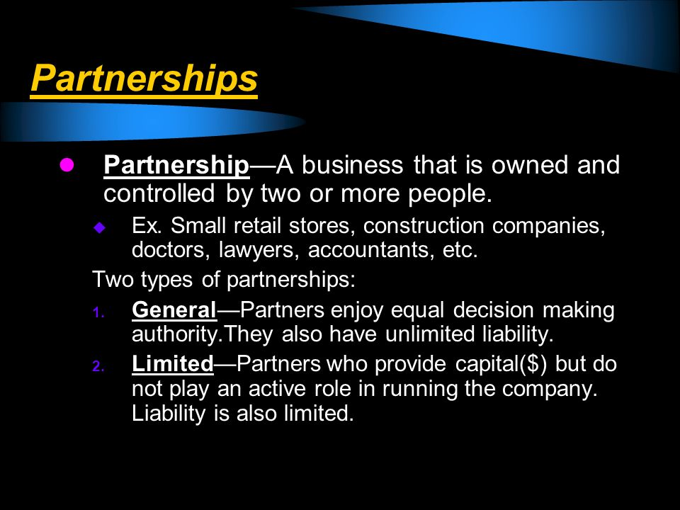 Partnerships PartnershipA business that is owned and controlled by two or more people. Ex. Small retail stores, construction companies, doctors, lawye