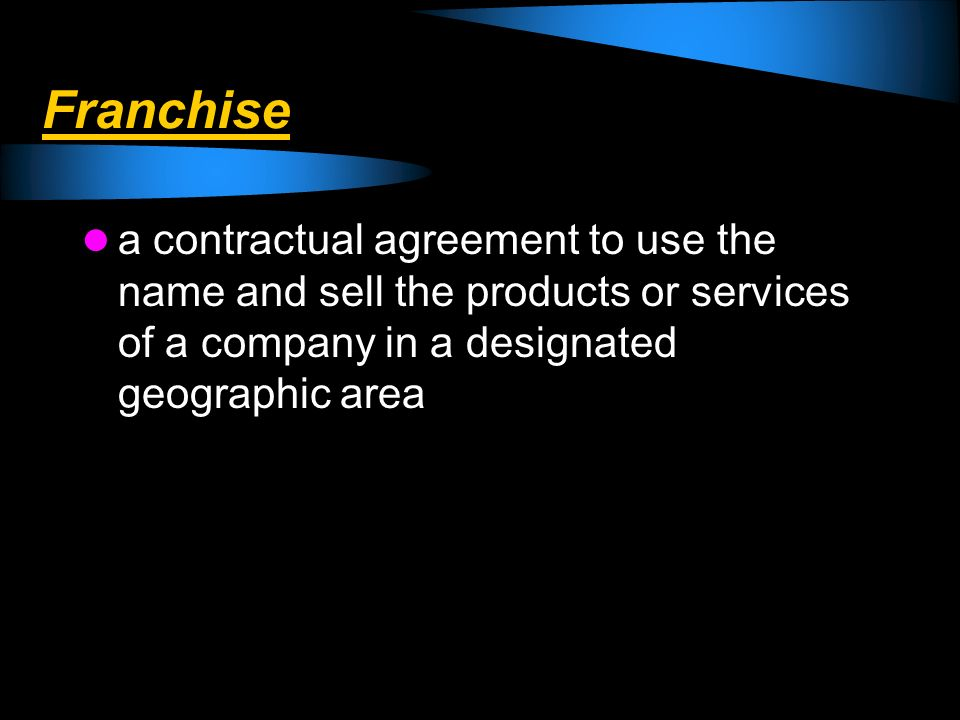 Franchise a contractual agreement to use the name and sell the products or services of a company in a designated geographic area
