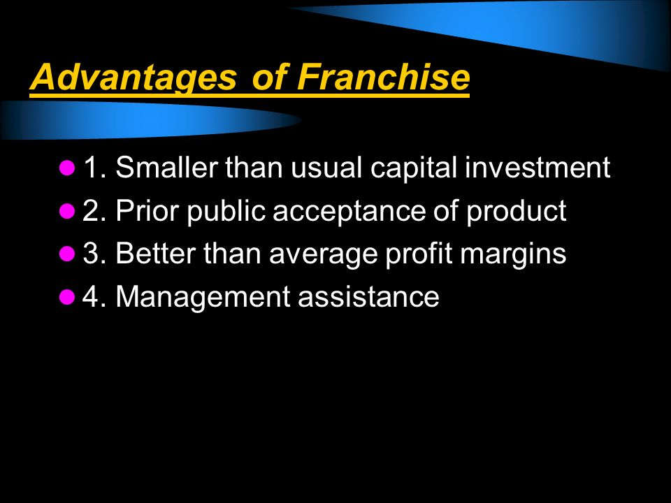 Advantages of Franchise 1. Smaller than usual capital investment 2. Prior public acceptance of product 3. Better than average profit margins 4. Manage