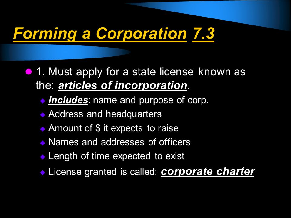 Forming a Corporation 7.3 1. Must apply for a state license known as the: articles of incorporation. Includes: name and purpose of corp. Address and h