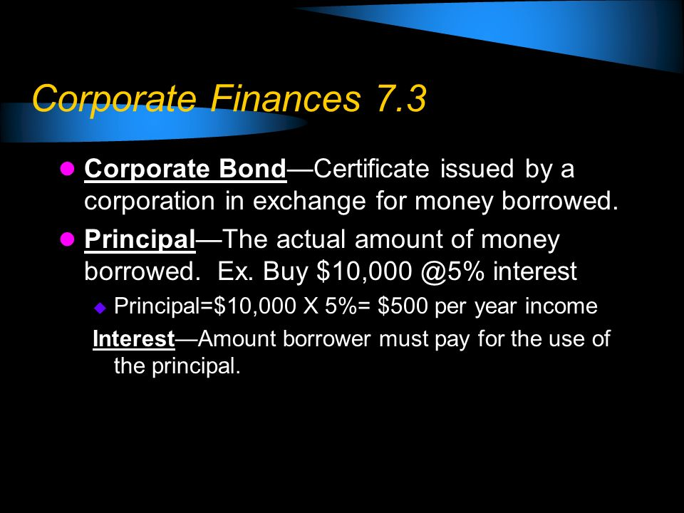 Corporate Finances 7.3 Corporate BondCertificate issued by a corporation in exchange for money borrowed. PrincipalThe actual amount of money borrowed.