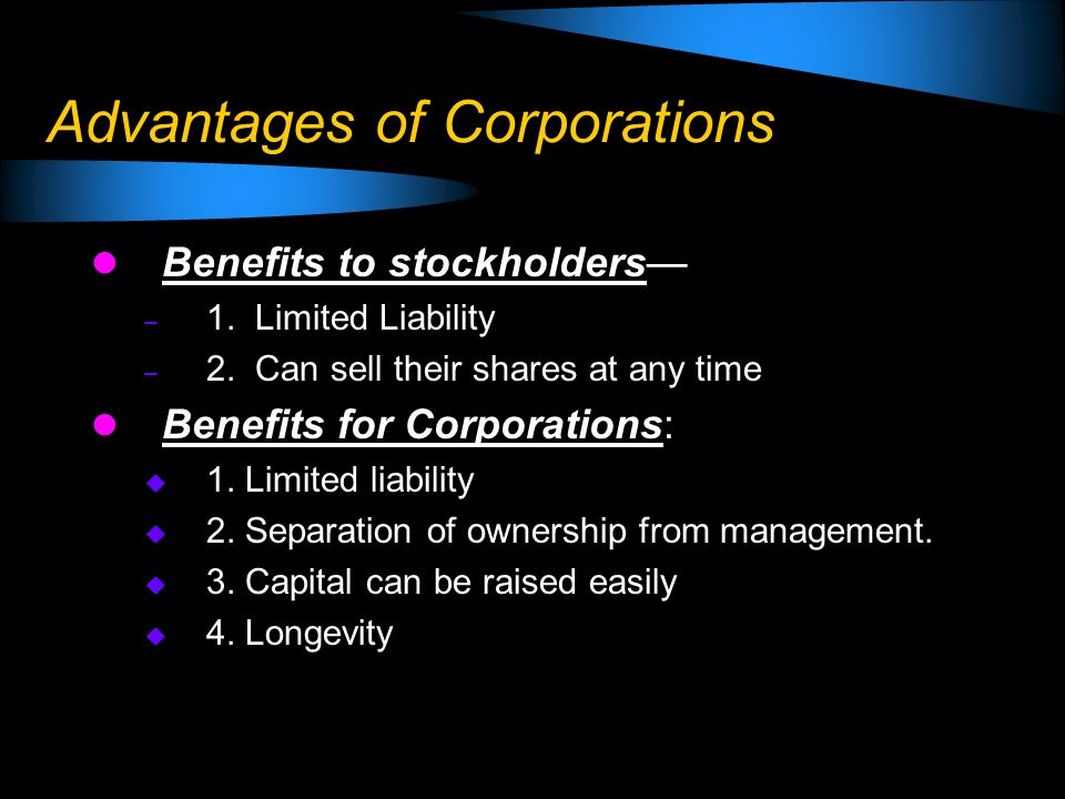 Advantages of Corporations Benefits to stockholders – 1. Limited Liability – 2. Can sell their shares at any time Benefits for Corporations: 1. Limite