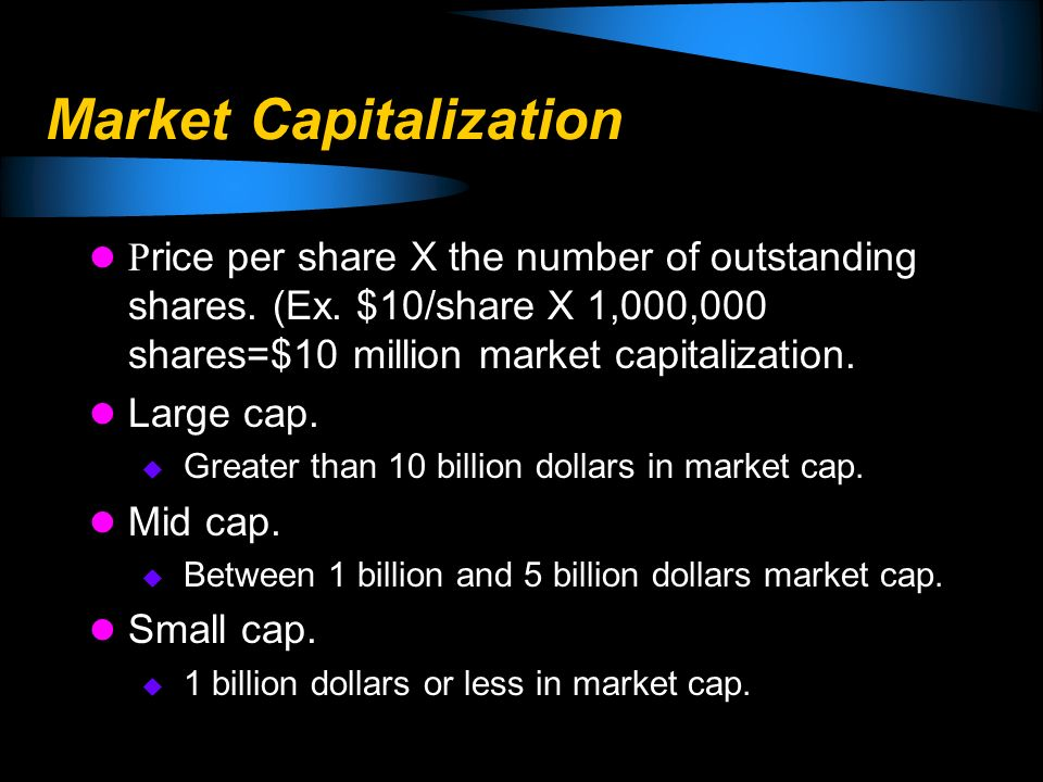 Market Capitalization P rice per share X the number of outstanding shares. (Ex. $10/share X 1,000,000 shares=$10 million market capitalization. Large
