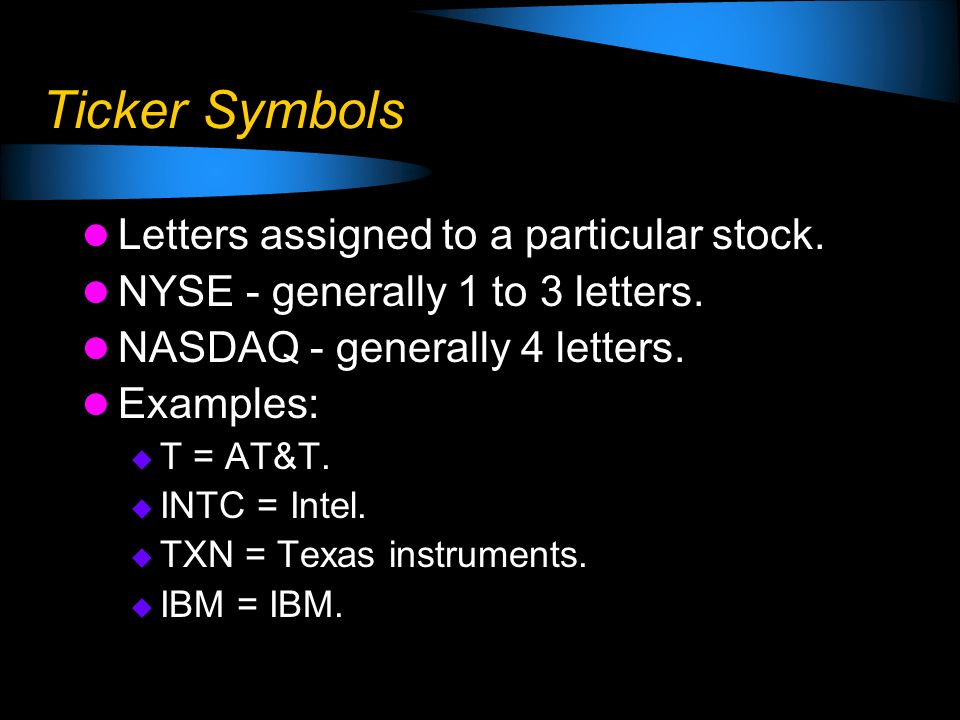 Ticker Symbols Letters assigned to a particular stock. NYSE - generally 1 to 3 letters. NASDAQ - generally 4 letters. Examples: T = AT&T. INTC = Intel