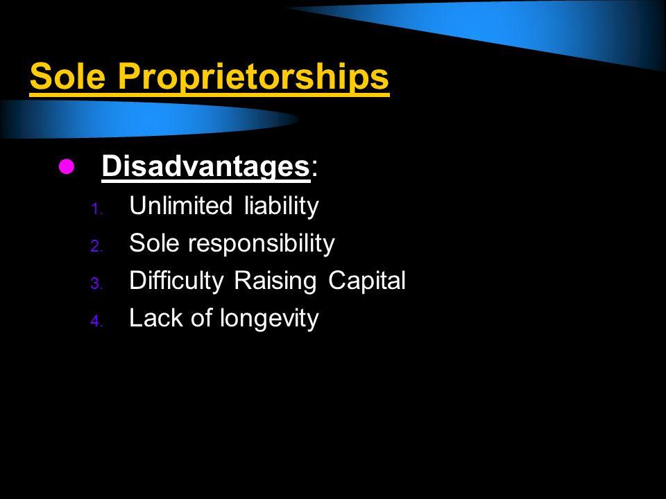 Sole Proprietorships Disadvantages: 1. Unlimited liability 2. Sole responsibility 3. Difficulty Raising Capital 4. Lack of longevity
