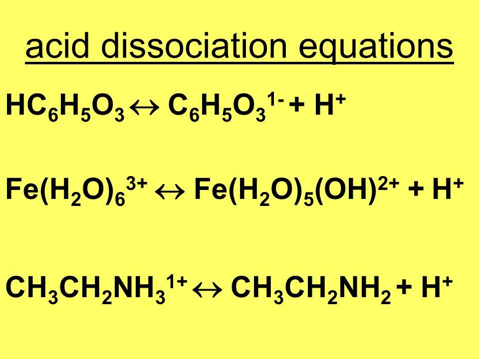 acid dissociation equations HC 6 H 5 O 3 C 6 H 5 O 3 1- + H + Fe(H 2 O) 6 3+ Fe(H 2 O) 5 (OH) 2+ + H + CH 3 CH 2 NH 3 1+ CH 3 CH 2 NH 2 + H +