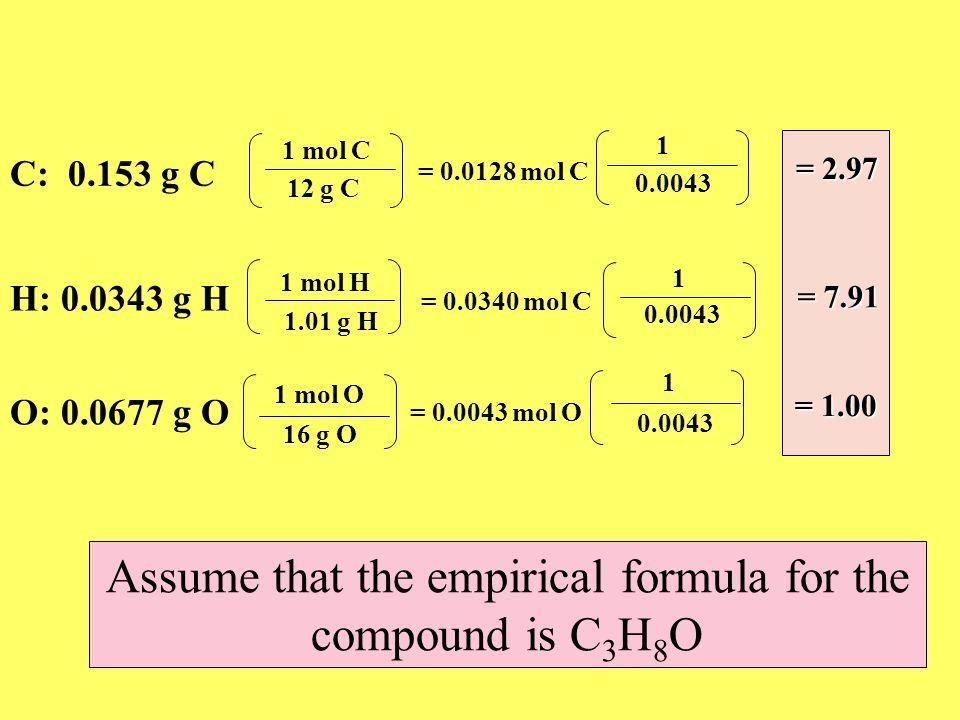 C: 0.153 g C 12 g C 1 mol C = 0.0128 mol C H: 0.0343 g H 1.01 g H 1 mol H = 0.0340 mol C O: 0.0677 g O 16 g O 1 mol O = 0.0043 mol O 0.0043 1 1 1 = 2.