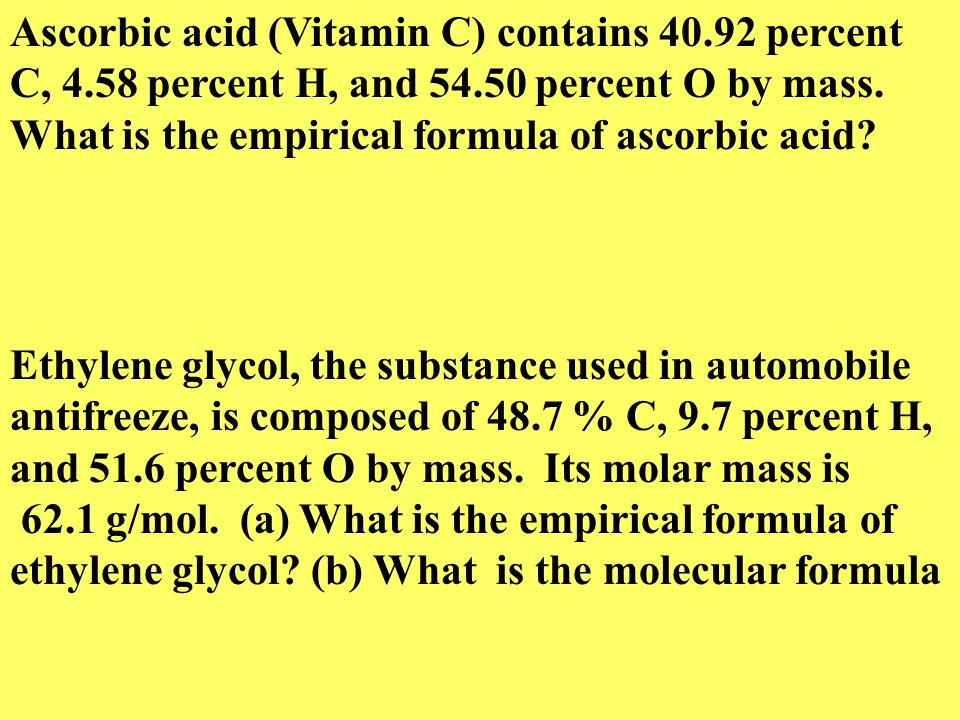 Ascorbic acid (Vitamin C) contains 40.92 percent C, 4.58 percent H, and 54.50 percent O by mass. What is the empirical formula of ascorbic acid? Ethyl
