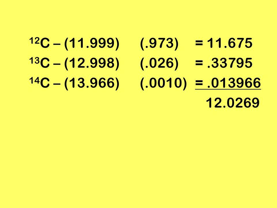 12 C – (11.999)(.973) = 11.675 13 C – (12.998)(.026)=.33795 14 C – (13.966)(.0010)=.013966 12.0269