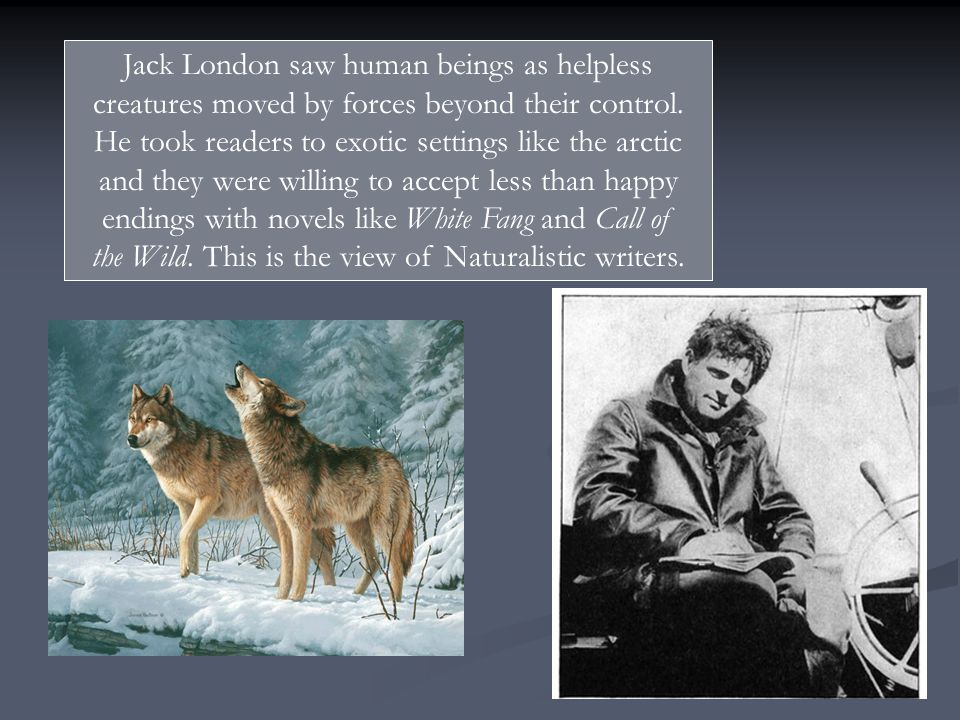 Jack London saw human beings as helpless creatures moved by forces beyond their control. He took readers to exotic settings like the arctic and they w