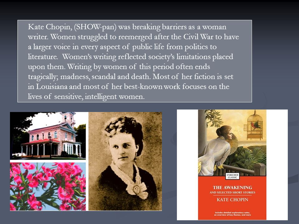 Kate Chopin, (SHOW-pan) was breaking barriers as a woman writer. Women struggled to reemerged after the Civil War to have a larger voice in every aspe