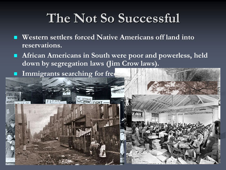 The Not So Successful Western settlers forced Native Americans off land into reservations. African Americans in South were poor and powerless, held do