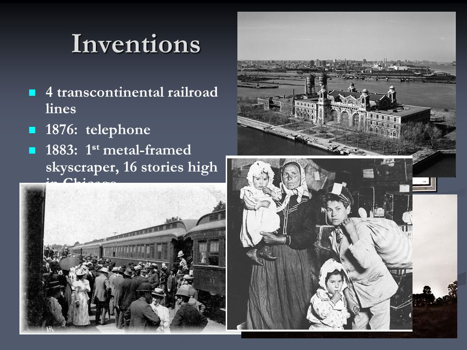 Inventions Inventions 4 transcontinental railroad lines 1876: telephone 1883: 1 st metal-framed skyscraper, 16 stories high in Chicago 1892: Ellis Isl