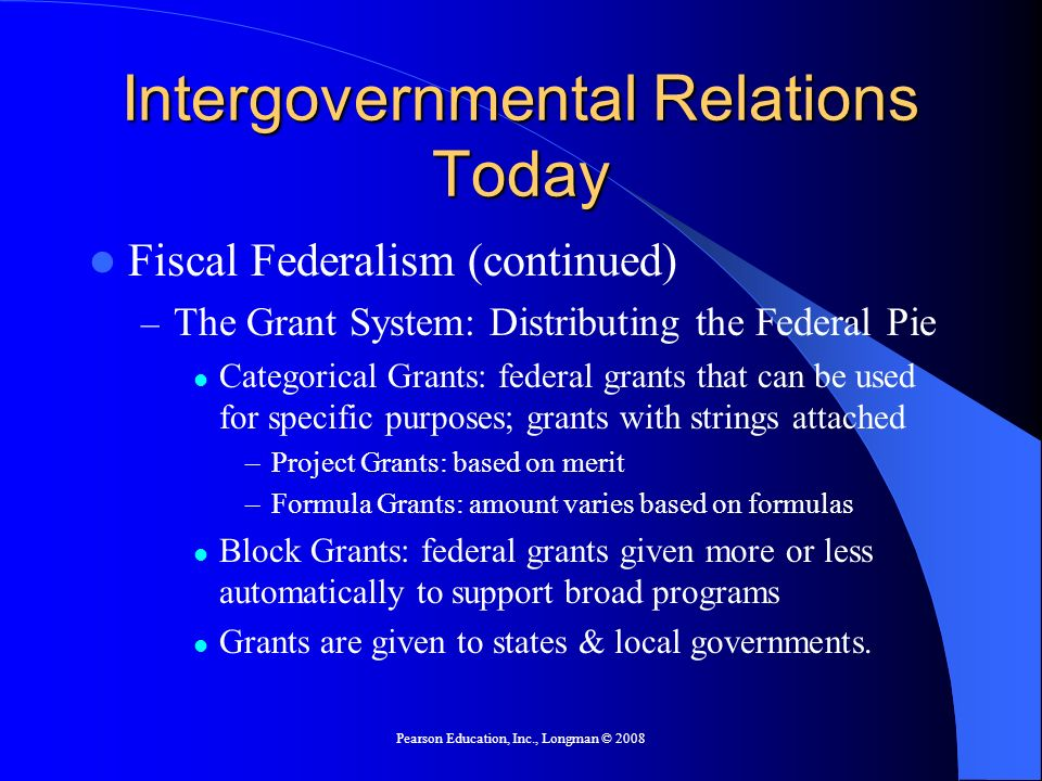 Pearson Education, Inc., Longman © 2008 Intergovernmental Relations Today Fiscal Federalism (continued) – The Grant System: Distributing the Federal Pie Categorical Grants: federal grants that can be used for specific purposes; grants with strings attached –Project Grants: based on merit –Formula Grants: amount varies based on formulas Block Grants: federal grants given more or less automatically to support broad programs Grants are given to states & local governments.
