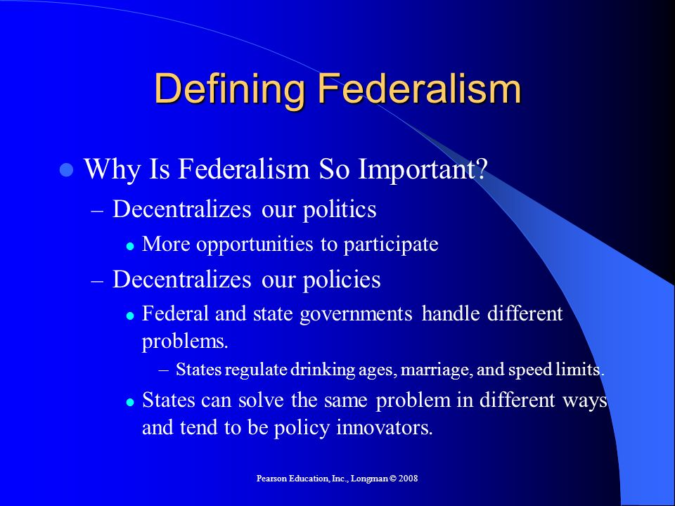Pearson Education, Inc., Longman © 2008 Understanding Federalism Advantages for Democracy – Increases access to government – Local problems can be solved locally – Hard for political parties or interest groups to dominate all politics Disadvantages for Democracy – States have different levels of service – Local interest can counteract national interests – Too many levels of government and too much money
