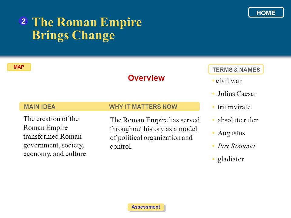 The Roman Empire Brings Change 2 The creation of the Roman Empire transformed Roman government, society, economy, and culture. The Roman Empire has se