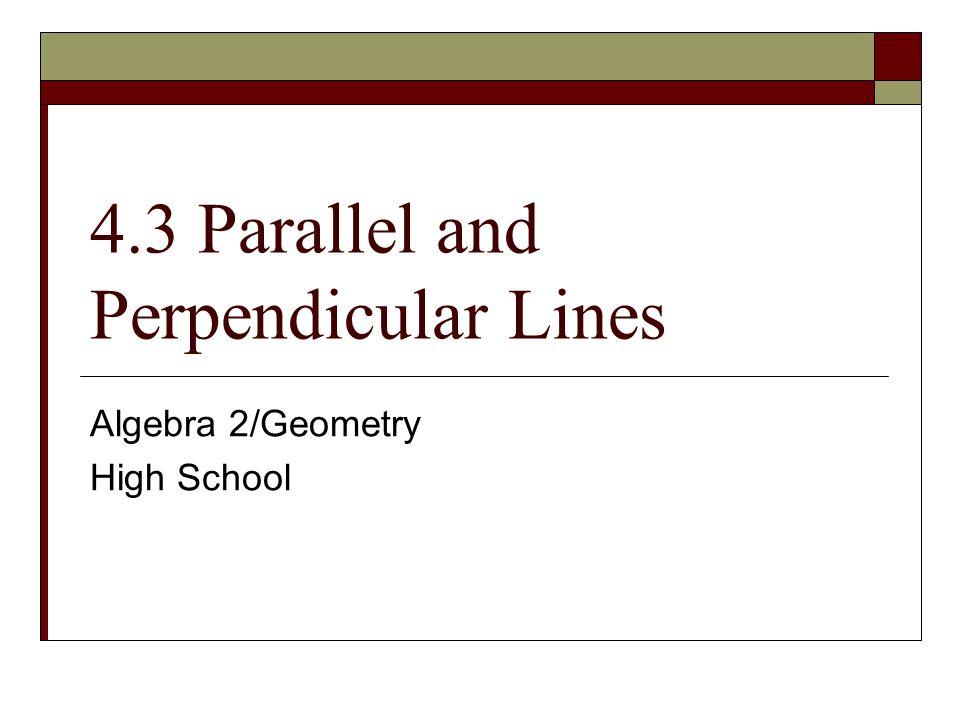 4.3 Parallel and Perpendicular Lines Algebra 2/Geometry High School