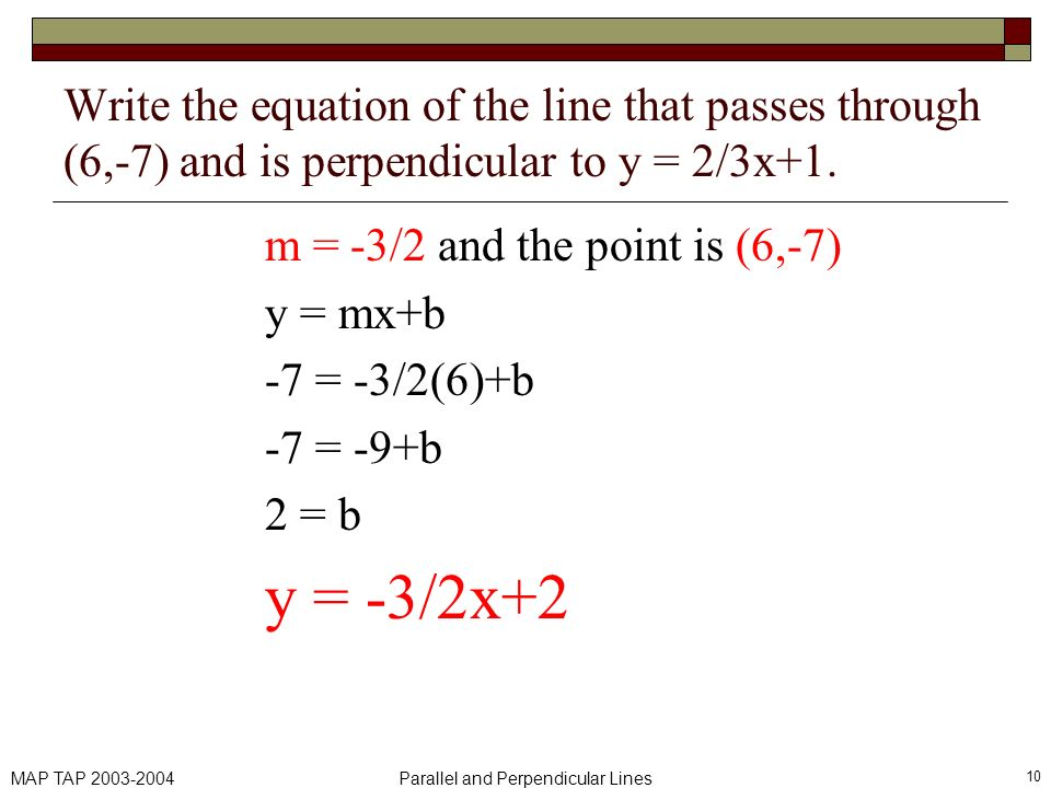 MAP TAP 2003-2004Parallel and Perpendicular Lines 10 Write the equation of the line that passes through (6,-7) and is perpendicular to y = 2/3x+1. m =