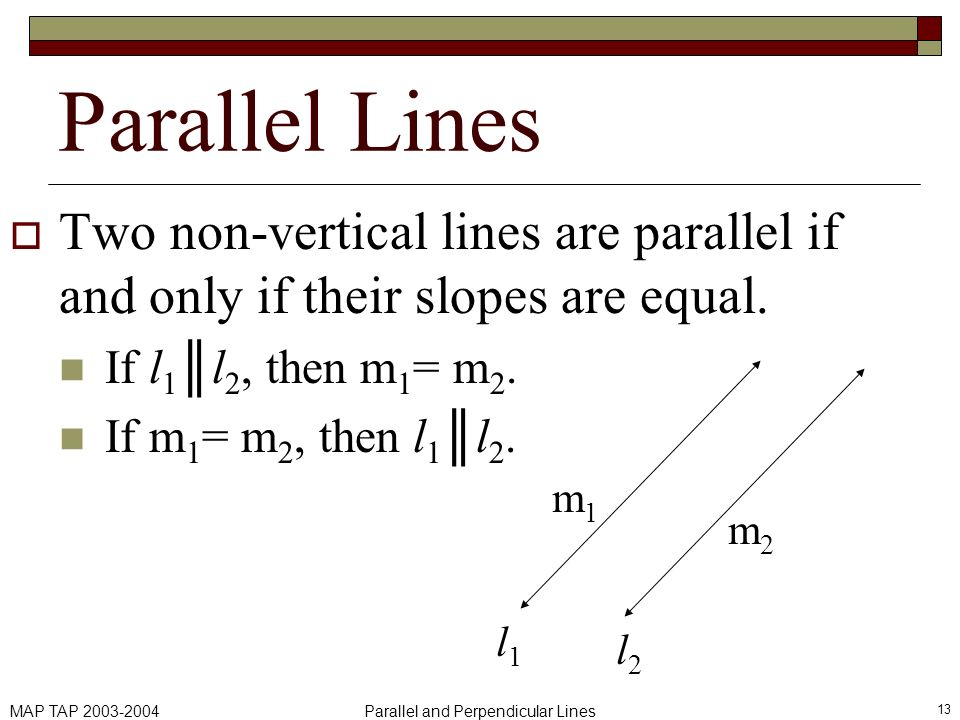 MAP TAP 2003-2004Parallel and Perpendicular Lines 13 Parallel Lines Two non-vertical lines are parallel if and only if their slopes are equal. If l 1l