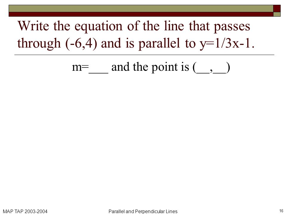 MAP TAP 2003-2004Parallel and Perpendicular Lines 16 Write the equation of the line that passes through (-6,4) and is parallel to y=1/3x-1. m=___ and