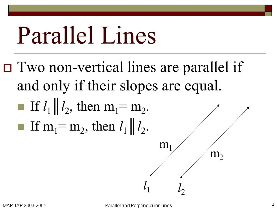 MAP TAP 2003-2004Parallel and Perpendicular Lines 4 Parallel Lines Two non-vertical lines are parallel if and only if their slopes are equal. If l 1l