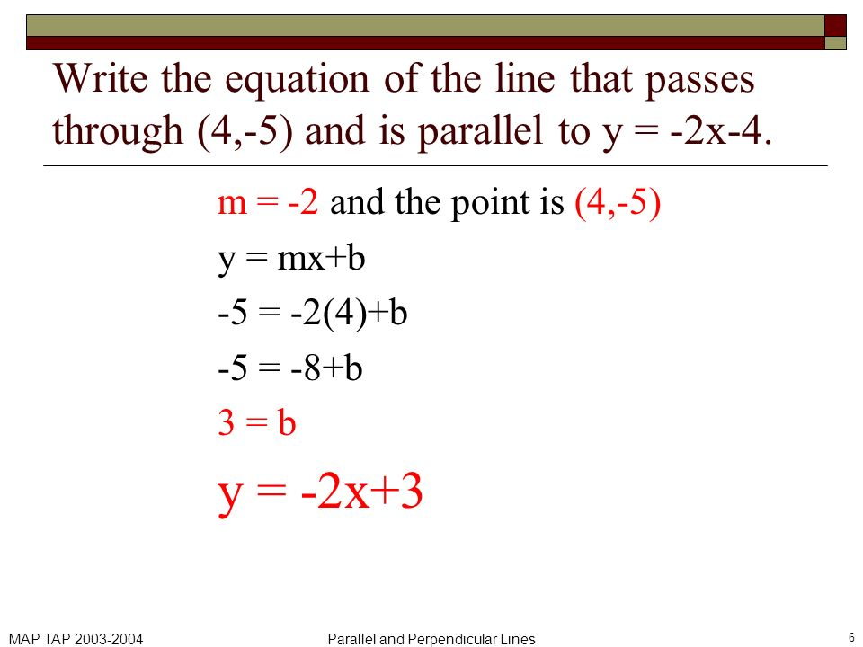 MAP TAP 2003-2004Parallel and Perpendicular Lines 6 Write the equation of the line that passes through (4,-5) and is parallel to y = -2x-4. m = -2 and
