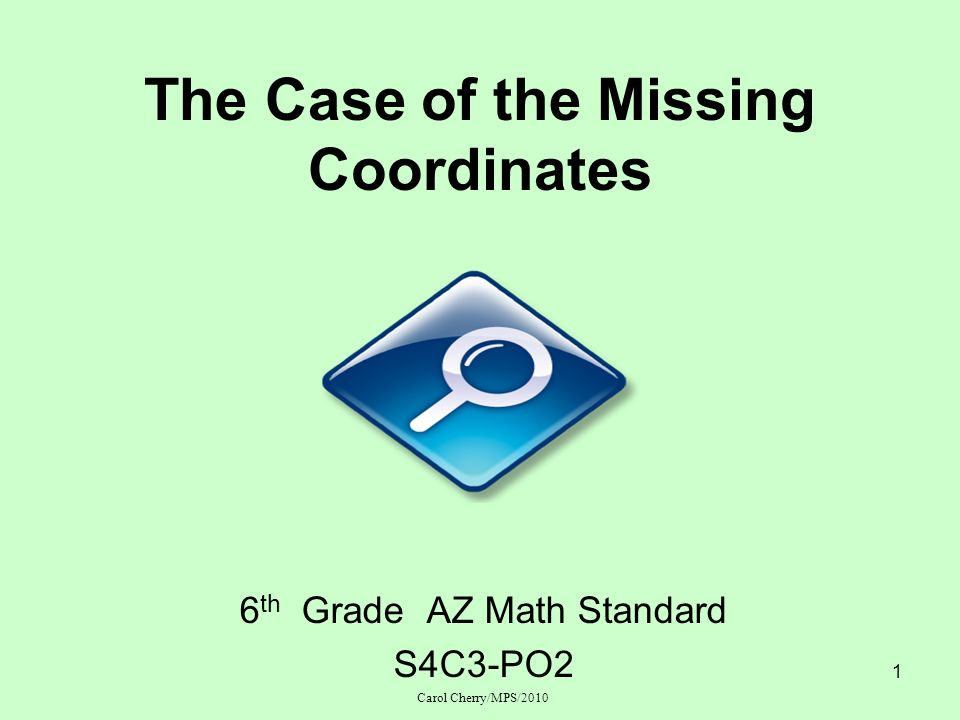 1 The Case of the Missing Coordinates 6 th Grade AZ Math Standard S4C3-PO2 Carol Cherry/MPS/2010