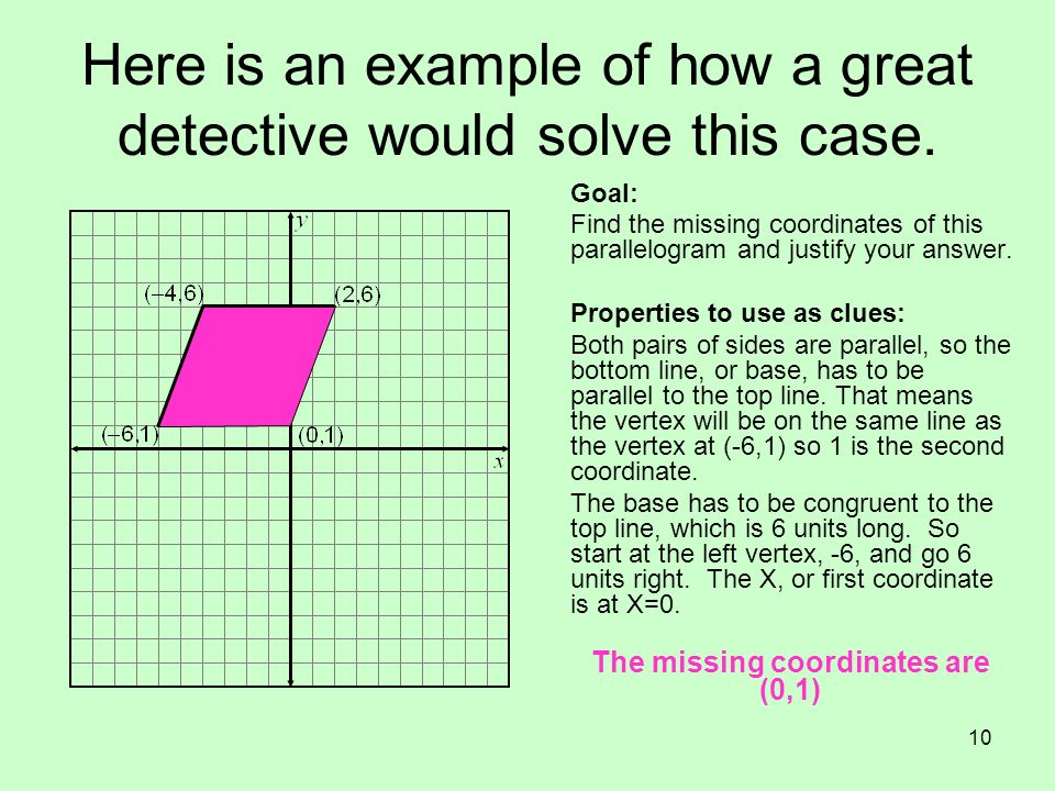 10 Here is an example of how a great detective would solve this case. Goal: Find the missing coordinates of this parallelogram and justify your answer