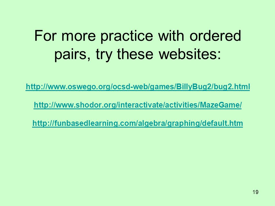 19 For more practice with ordered pairs, try these websites: http://www.oswego.org/ocsd-web/games/BillyBug2/bug2.html http://www.shodor.org/interactiv