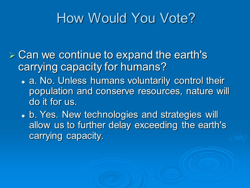 How Would You Vote? Can we continue to expand the earth's carrying capacity for humans? Can we continue to expand the earth's carrying capacity for hu